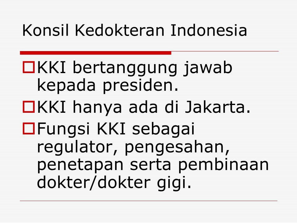 Konsil Kedokteran Indonesia  KKI bertanggung jawab kepada presiden.  KKI hanya ada di Jakarta.  Fungsi KKI sebagai regulator, pengesahan, penetapan
