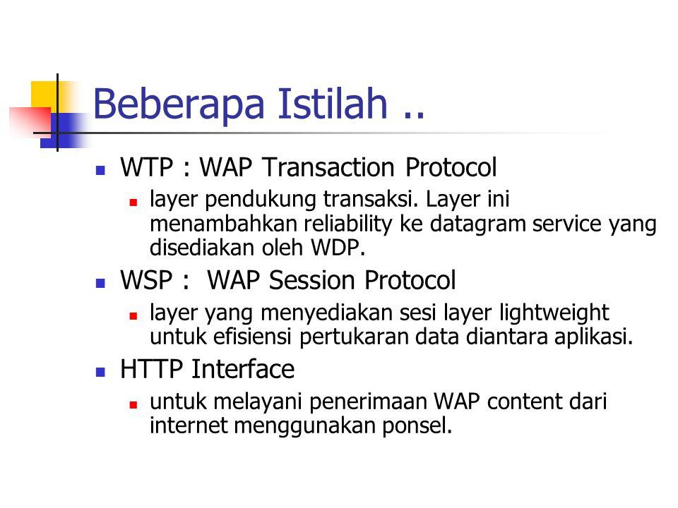 Beberapa Istilah.. WTP : WAP Transaction Protocol layer pendukung transaksi. Layer ini menambahkan reliability ke datagram service yang disediakan ole