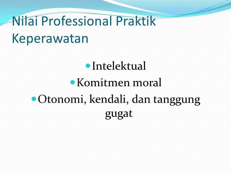 Nilai Professional Praktik Keperawatan Intelektual Komitmen moral Otonomi, kendali, dan tanggung gugat