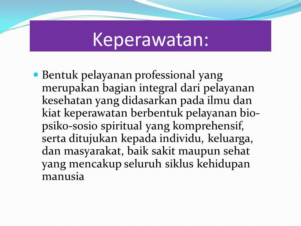 Keperawatan: Bentuk pelayanan professional yang merupakan bagian integral dari pelayanan kesehatan yang didasarkan pada ilmu dan kiat keperawatan berb