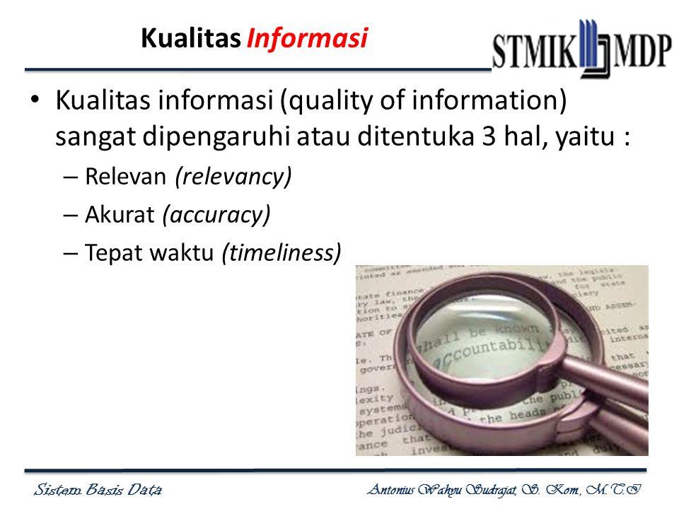 Sistem Basis Data Antonius Wahyu Sudrajat, S. Kom., M.T.I Kualitas Informasi Kualitas informasi (quality of information) sangat dipengaruhi atau diten