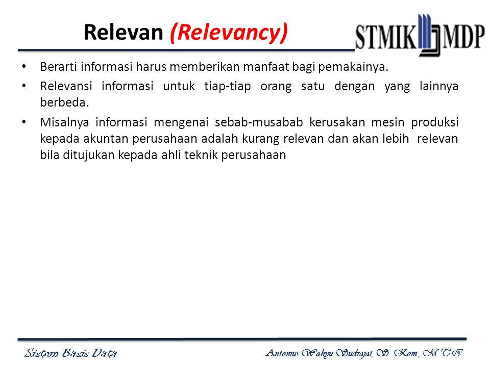 Sistem Basis Data Antonius Wahyu Sudrajat, S. Kom., M.T.I Relevan (Relevancy) Berarti informasi harus memberikan manfaat bagi pemakainya. Relevansi in