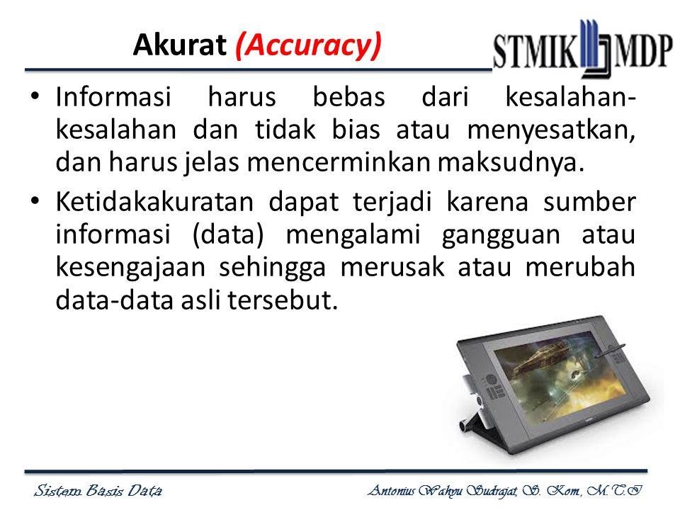 Sistem Basis Data Antonius Wahyu Sudrajat, S. Kom., M.T.I Akurat (Accuracy) Informasi harus bebas dari kesalahan- kesalahan dan tidak bias atau menyes