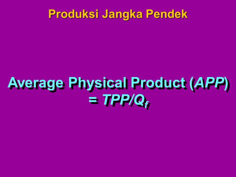 Average Physical Product (APP) = TPP/Q f Average Physical Product (APP) = TPP/Q f Produksi Jangka Pendek