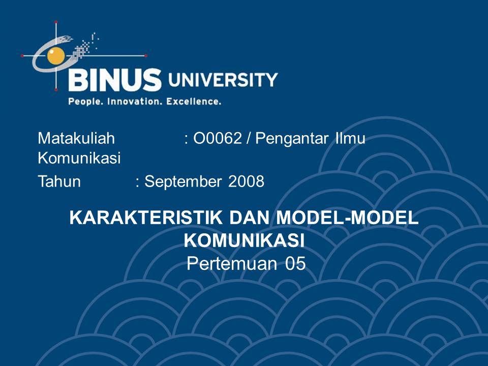 KARAKTERISTIK DAN MODEL-MODEL KOMUNIKASI Pertemuan 05 Matakuliah: O0062 / Pengantar Ilmu Komunikasi Tahun : September 2008