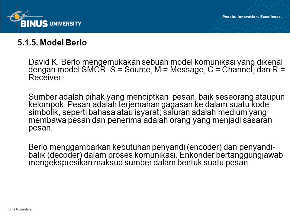 Bina Nusantara 5.1.5. Model Berlo David K. Berlo mengemukakan sebuah model komunikasi yang dikenal dengan model SMCR. S = Source, M = Message, C = Cha