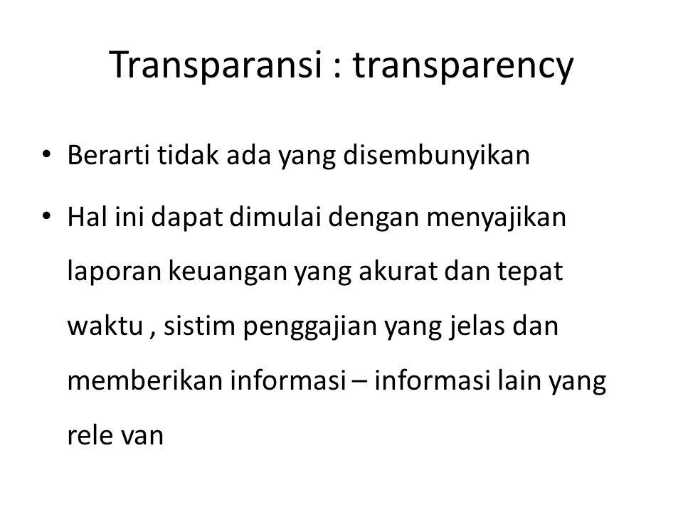Transparansi : transparency Berarti tidak ada yang disembunyikan Hal ini dapat dimulai dengan menyajikan laporan keuangan yang akurat dan tepat waktu,