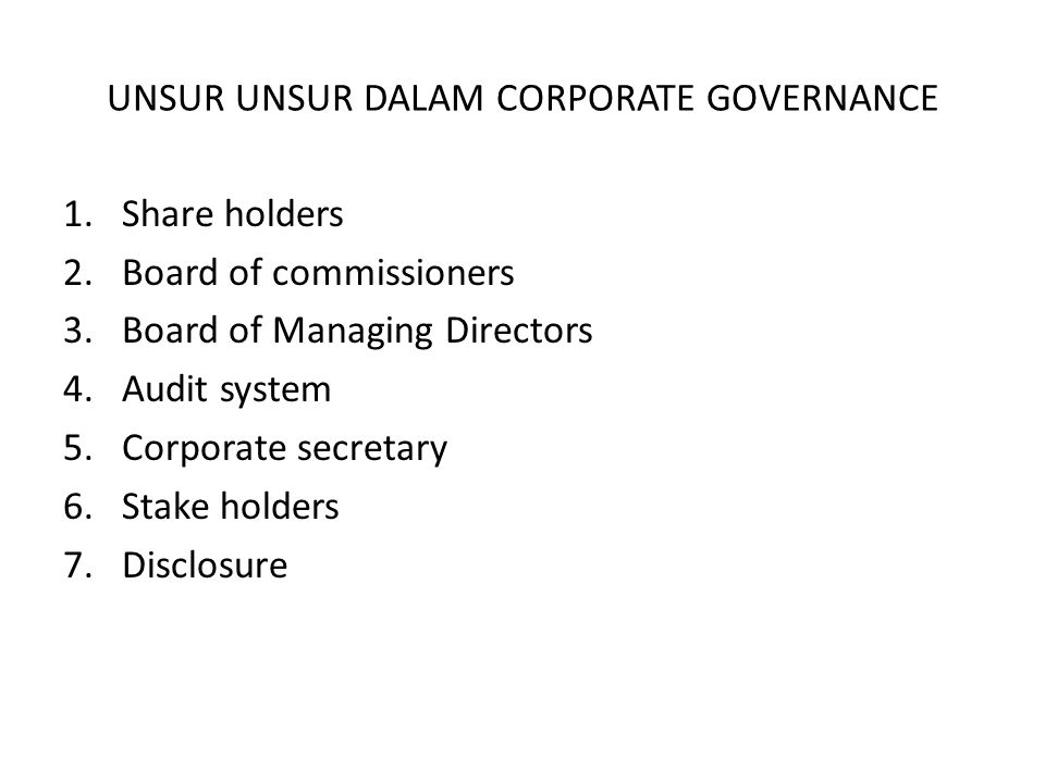 UNSUR UNSUR DALAM CORPORATE GOVERNANCE 1.Share holders 2.Board of commissioners 3.Board of Managing Directors 4.Audit system 5.Corporate secretary 6.Stake holders 7.Disclosure