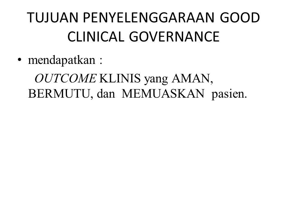 TUJUAN PENYELENGGARAAN GOOD CLINICAL GOVERNANCE mendapatkan : OUTCOME KLINIS yang AMAN, BERMUTU, dan MEMUASKAN pasien.