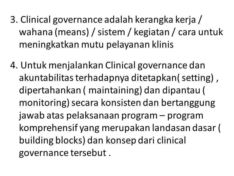 3. Clinical governance adalah kerangka kerja / wahana (means) / sistem / kegiatan / cara untuk meningkatkan mutu pelayanan klinis 4. Untuk menjalankan