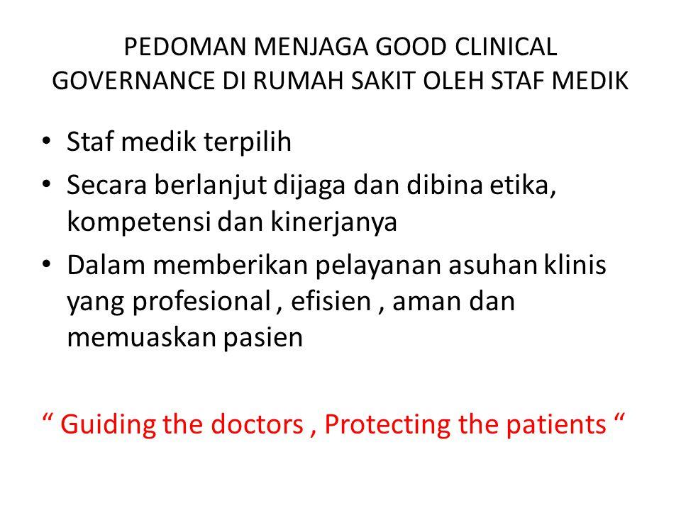 PEDOMAN MENJAGA GOOD CLINICAL GOVERNANCE DI RUMAH SAKIT OLEH STAF MEDIK Staf medik terpilih Secara berlanjut dijaga dan dibina etika, kompetensi dan k