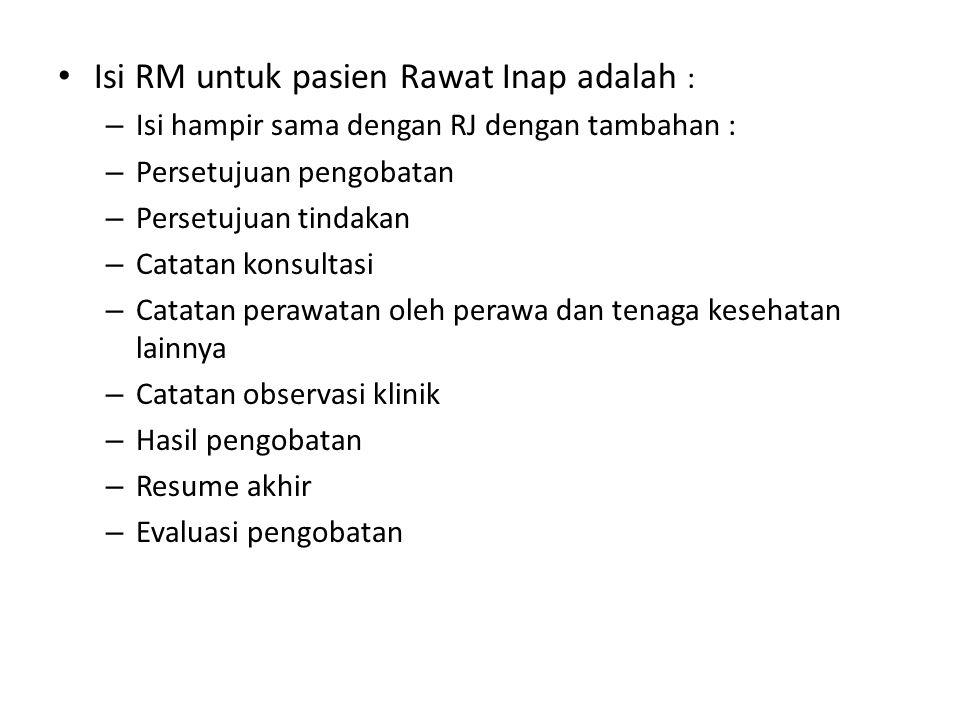 Isi RM untuk pasien Rawat Inap adalah : – Isi hampir sama dengan RJ dengan tambahan : – Persetujuan pengobatan – Persetujuan tindakan – Catatan konsul