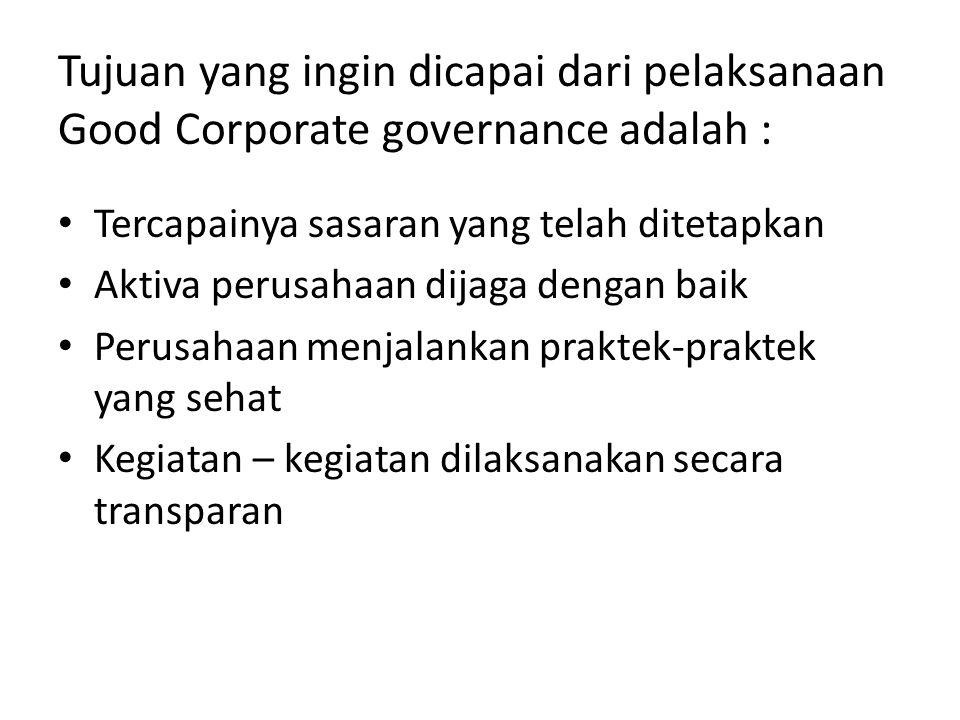Tujuan yang ingin dicapai dari pelaksanaan Good Corporate governance adalah : Tercapainya sasaran yang telah ditetapkan Aktiva perusahaan dijaga denga