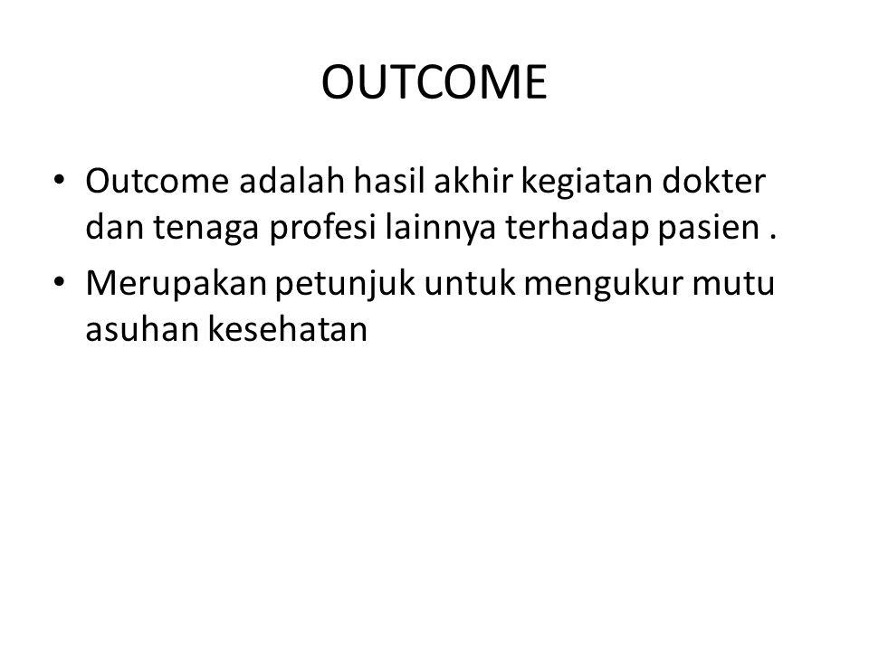OUTCOME Outcome adalah hasil akhir kegiatan dokter dan tenaga profesi lainnya terhadap pasien. Merupakan petunjuk untuk mengukur mutu asuhan kesehatan