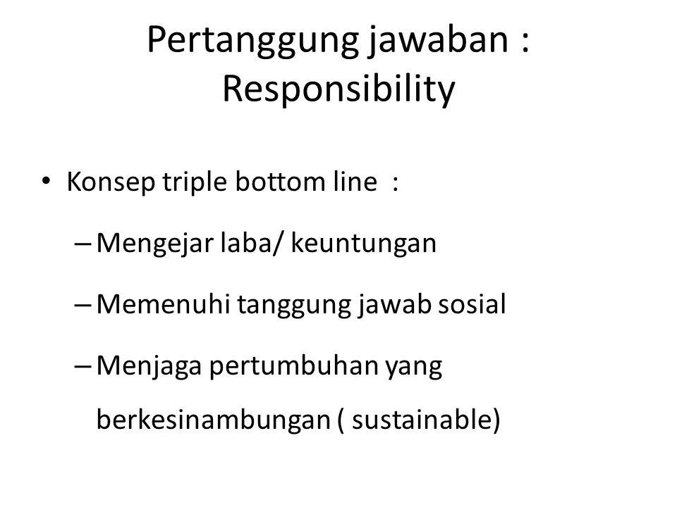 Pertanggung jawaban : Responsibility Konsep triple bottom line : – Mengejar laba/ keuntungan – Memenuhi tanggung jawab sosial – Menjaga pertumbuhan ya