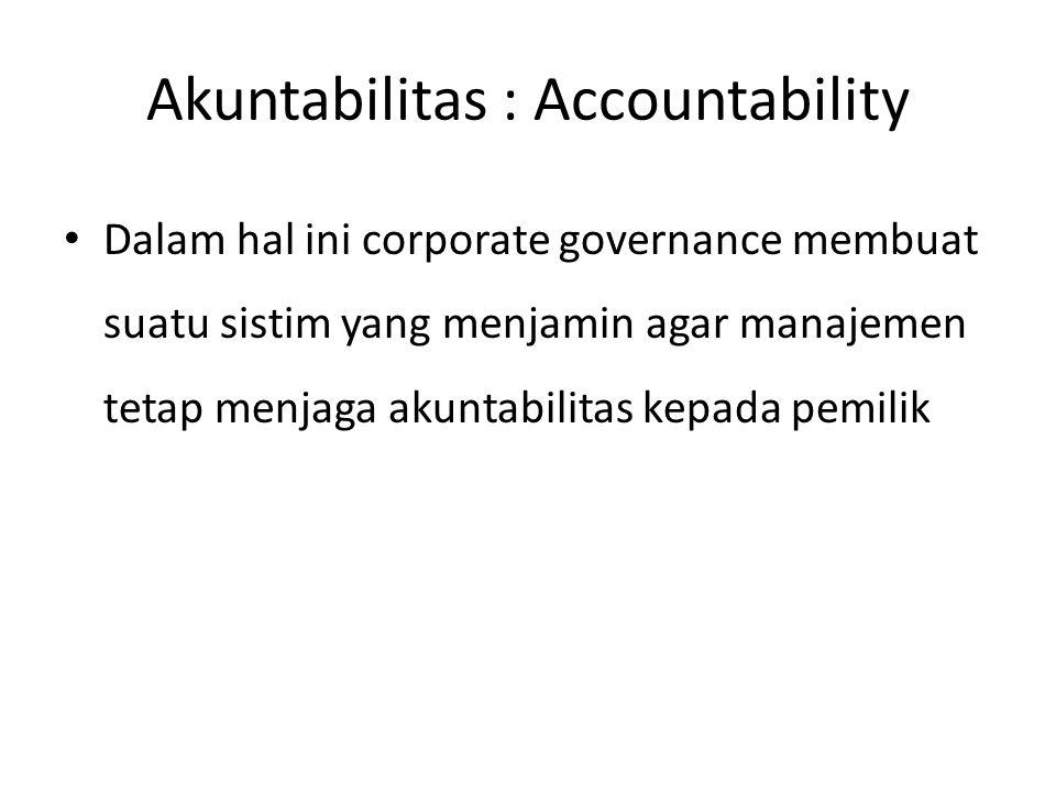 Akuntabilitas : Accountability Dalam hal ini corporate governance membuat suatu sistim yang menjamin agar manajemen tetap menjaga akuntabilitas kepada