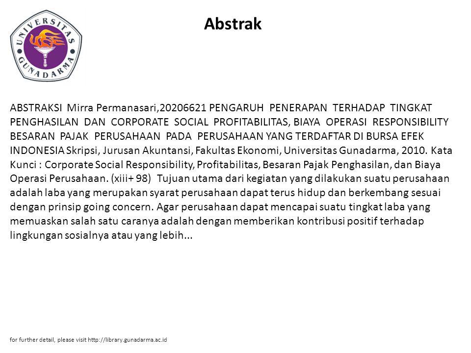 Abstrak ABSTRAKSI Mirra Permanasari,20206621 PENGARUH PENERAPAN TERHADAP TINGKAT PENGHASILAN DAN CORPORATE SOCIAL PROFITABILITAS, BIAYA OPERASI RESPONSIBILITY BESARAN PAJAK PERUSAHAAN PADA PERUSAHAAN YANG TERDAFTAR DI BURSA EFEK INDONESIA Skripsi, Jurusan Akuntansi, Fakultas Ekonomi, Universitas Gunadarma, 2010.