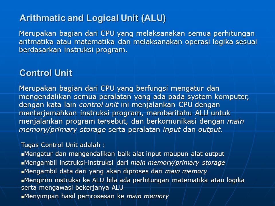 INPUT DEVICE OUTPUT DEVICE PRIMARY MEMORY CENTRAL PROCESSING UNIT (CPU) Arithmatic and Logic Unit (ALU) Register Control Unit BUS Address lineDate LineControl Line HUBUNGAN CPU DENGAN KOMPONEN LAINNYA
