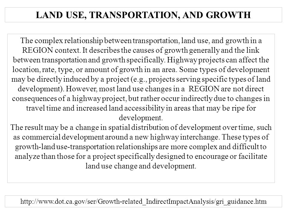 LAND USE, TRANSPORTATION, AND GROWTH http://www.dot.ca.gov/ser/Growth-related_IndirectImpactAnalysis/gri_guidance.htm The complex relationship between