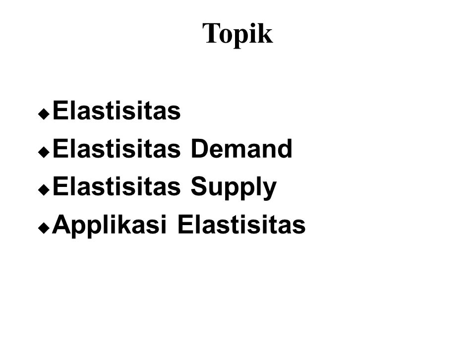 Topik  Elastisitas  Elastisitas Demand  Elastisitas Supply  Applikasi Elastisitas