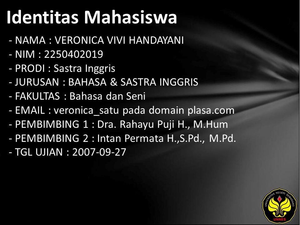 Identitas Mahasiswa - NAMA : VERONICA VIVI HANDAYANI - NIM : 2250402019 - PRODI : Sastra Inggris - JURUSAN : BAHASA & SASTRA INGGRIS - FAKULTAS : Bahasa dan Seni - EMAIL : veronica_satu pada domain plasa.com - PEMBIMBING 1 : Dra.