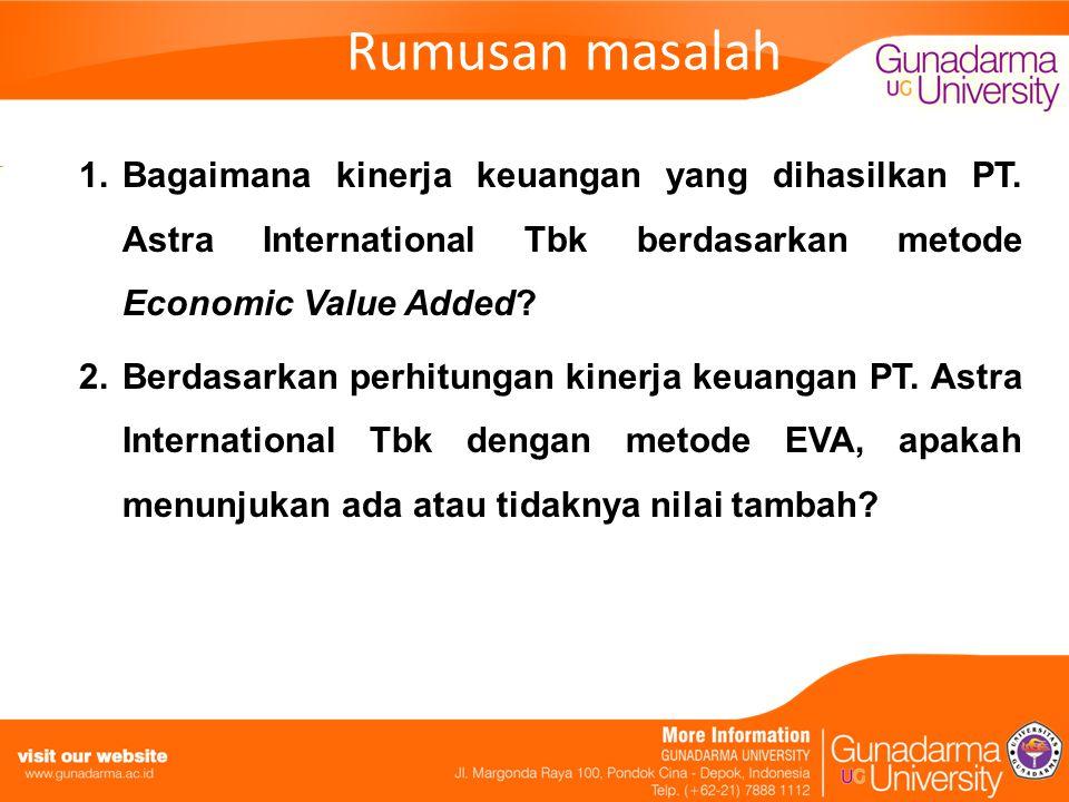 Rumusan masalah 1.Bagaimana kinerja keuangan yang dihasilkan PT. Astra International Tbk berdasarkan metode Economic Value Added? 2.Berdasarkan perhit