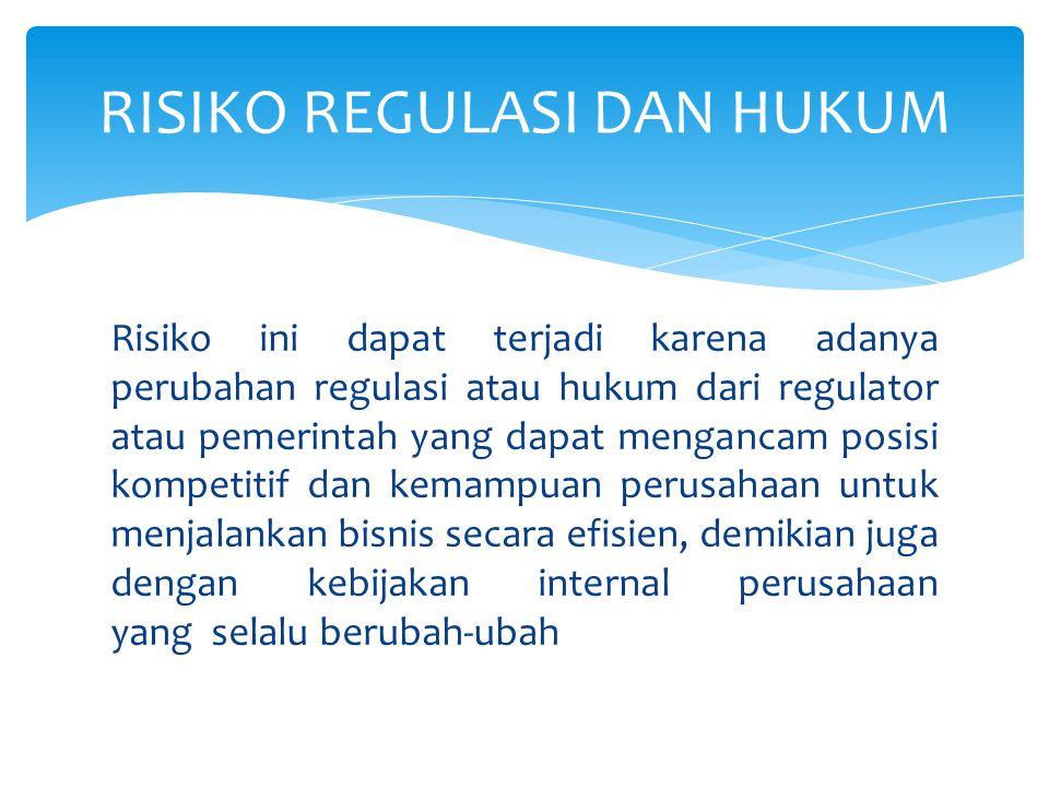 Risiko ini dapat terjadi karena adanya perubahan regulasi atau hukum dari regulator atau pemerintah yang dapat mengancam posisi kompetitif dan kemampu