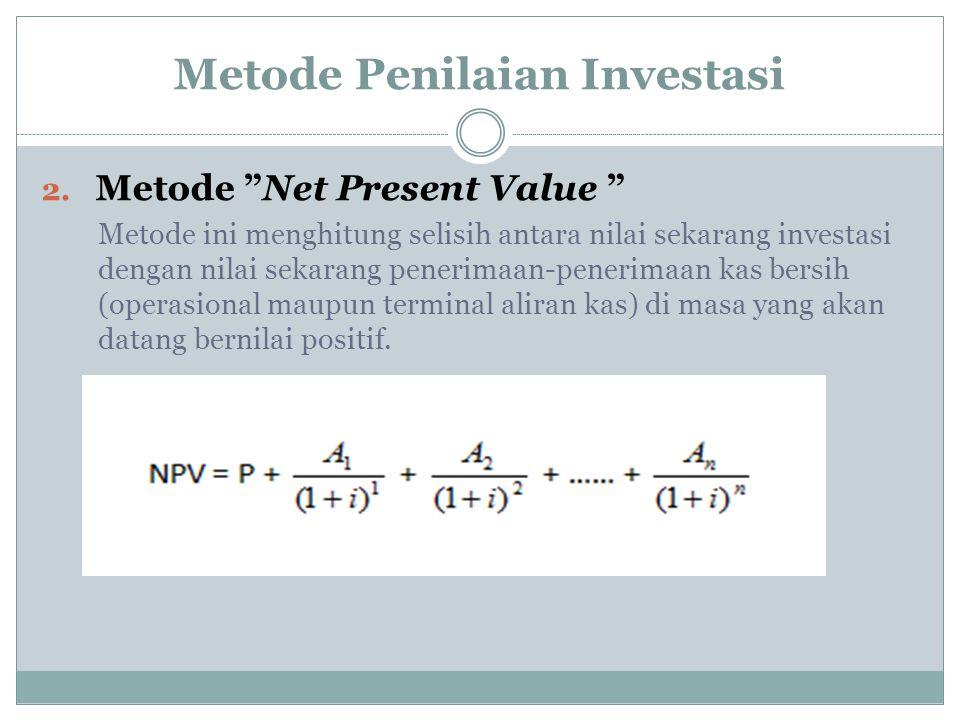 """Metode Penilaian Investasi 2. Metode """"Net Present Value """" Metode ini menghitung selisih antara nilai sekarang investasi dengan nilai sekarang penerima"""