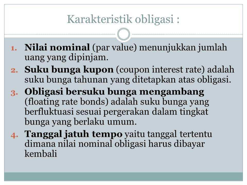 Karakteristik obligasi : 1. Nilai nominal (par value) menunjukkan jumlah uang yang dipinjam. 2. Suku bunga kupon (coupon interest rate) adalah suku bu