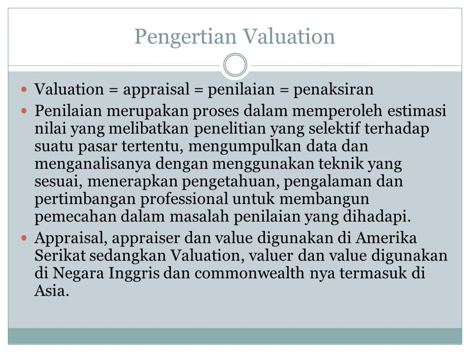 Pengertian Valuation Valuation = appraisal = penilaian = penaksiran Penilaian merupakan proses dalam memperoleh estimasi nilai yang melibatkan penelit