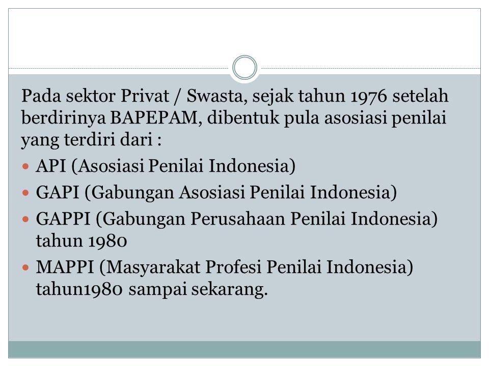 Pada sektor Privat / Swasta, sejak tahun 1976 setelah berdirinya BAPEPAM, dibentuk pula asosiasi penilai yang terdiri dari : API (Asosiasi Penilai Ind
