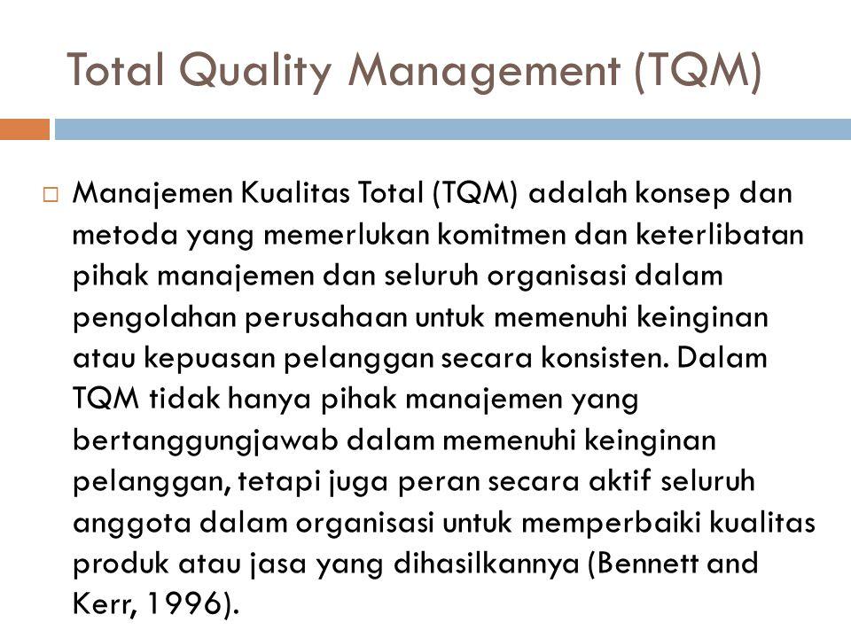 Total Quality Management (TQM)  Manajemen Kualitas Total (TQM) adalah konsep dan metoda yang memerlukan komitmen dan keterlibatan pihak manajemen dan seluruh organisasi dalam pengolahan perusahaan untuk memenuhi keinginan atau kepuasan pelanggan secara konsisten.