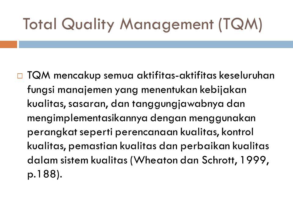 Total Quality Management (TQM)  TQM mencakup semua aktifitas-aktifitas keseluruhan fungsi manajemen yang menentukan kebijakan kualitas, sasaran, dan tanggungjawabnya dan mengimplementasikannya dengan menggunakan perangkat seperti perencanaan kualitas, kontrol kualitas, pemastian kualitas dan perbaikan kualitas dalam sistem kualitas (Wheaton dan Schrott, 1999, p.188).