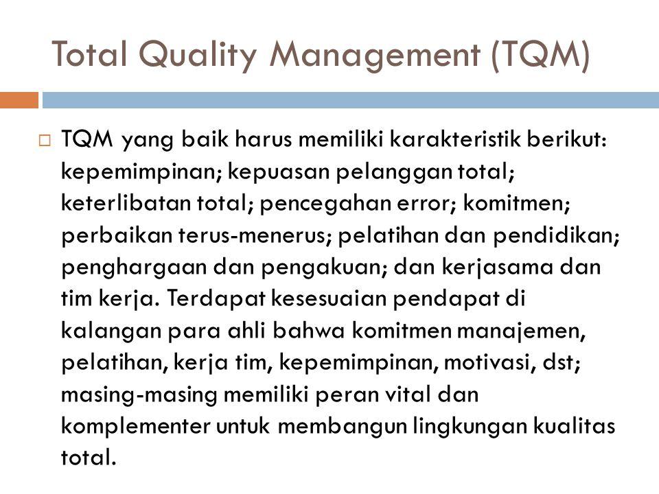 Total Quality Management (TQM)  TQM yang baik harus memiliki karakteristik berikut: kepemimpinan; kepuasan pelanggan total; keterlibatan total; pencegahan error; komitmen; perbaikan terus-menerus; pelatihan dan pendidikan; penghargaan dan pengakuan; dan kerjasama dan tim kerja.