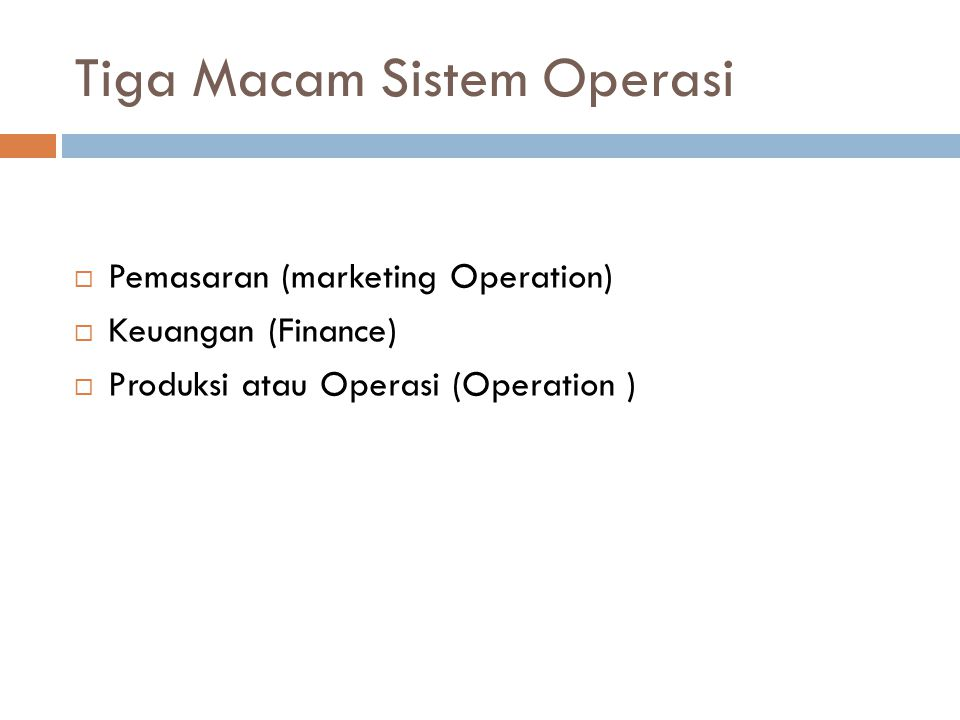 Tiga Macam Sistem Operasi  Pemasaran (marketing Operation)  Keuangan (Finance)  Produksi atau Operasi (Operation )