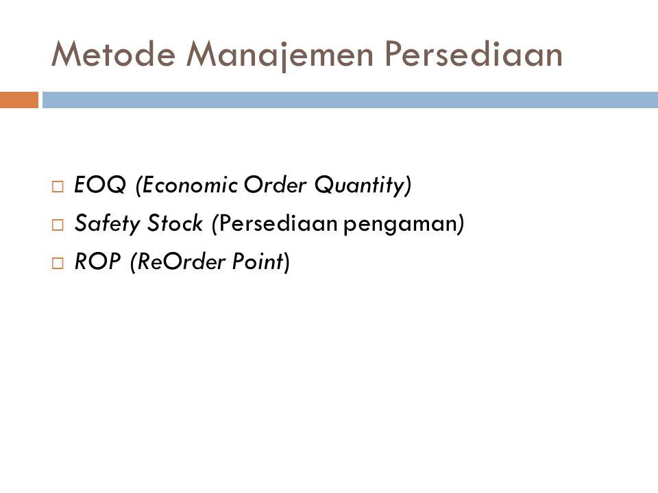 Metode Manajemen Persediaan  EOQ (Economic Order Quantity)  Safety Stock (Persediaan pengaman)  ROP (ReOrder Point)