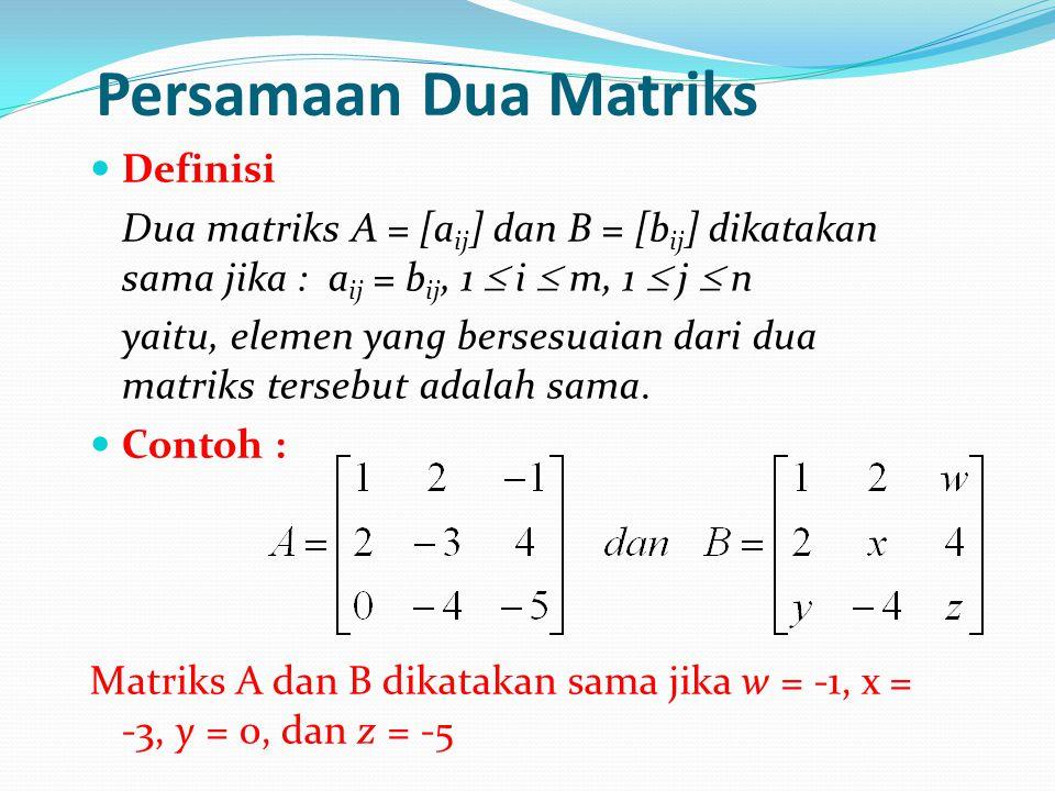 Persamaan Dua Matriks Definisi Dua matriks A = [a ij ] dan B = [b ij ] dikatakan sama jika : a ij = b ij, 1  i  m, 1  j  n yaitu, elemen yang bers