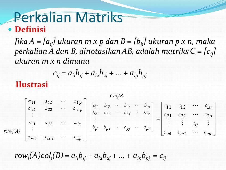 Perkalian Matriks Definisi Jika A = [a ij ] ukuran m x p dan B = [b ij ] ukuran p x n, maka perkalian A dan B, dinotasikan AB, adalah matriks C = [c i