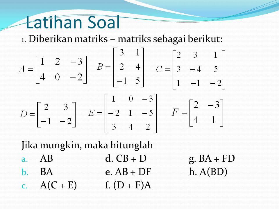 Latihan Soal 1. Diberikan matriks – matriks sebagai berikut: Jika mungkin, maka hitunglah a. ABd. CB + Dg. BA + FD b. BAe. AB + DFh. A(BD) c. A(C + E)