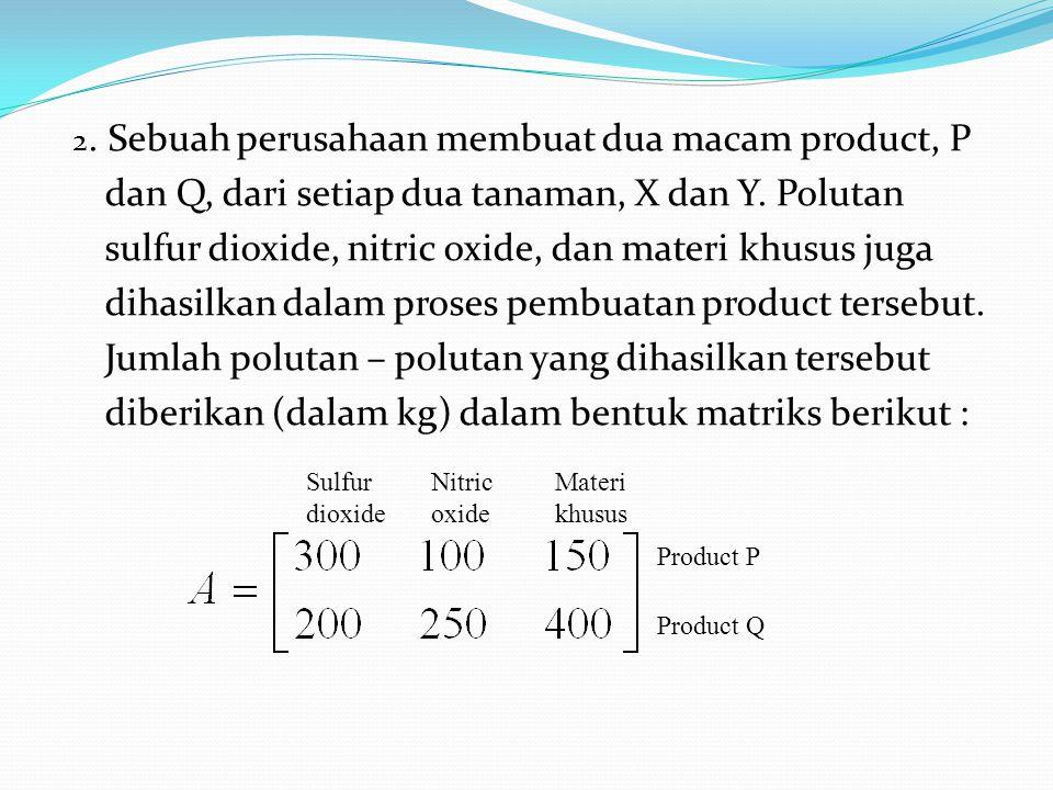 2. Sebuah perusahaan membuat dua macam product, P dan Q, dari setiap dua tanaman, X dan Y. Polutan sulfur dioxide, nitric oxide, dan materi khusus jug