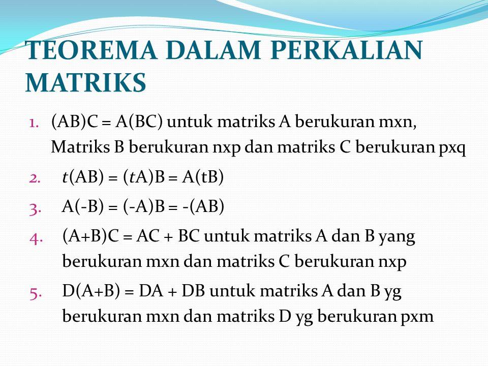 TEOREMA DALAM PERKALIAN MATRIKS 1.(AB)C = A(BC) untuk matriks A berukuran mxn, Matriks B berukuran nxp dan matriks C berukuran pxq 2.t(AB) = (tA)B = A