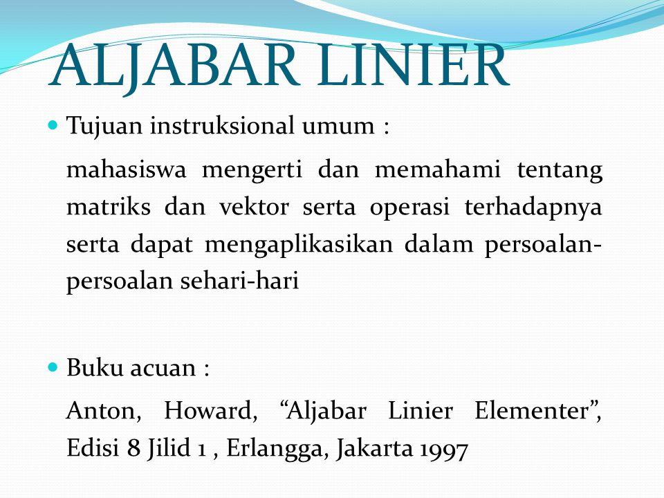 ALJABAR LINIER Tujuan instruksional umum : mahasiswa mengerti dan memahami tentang matriks dan vektor serta operasi terhadapnya serta dapat mengaplika