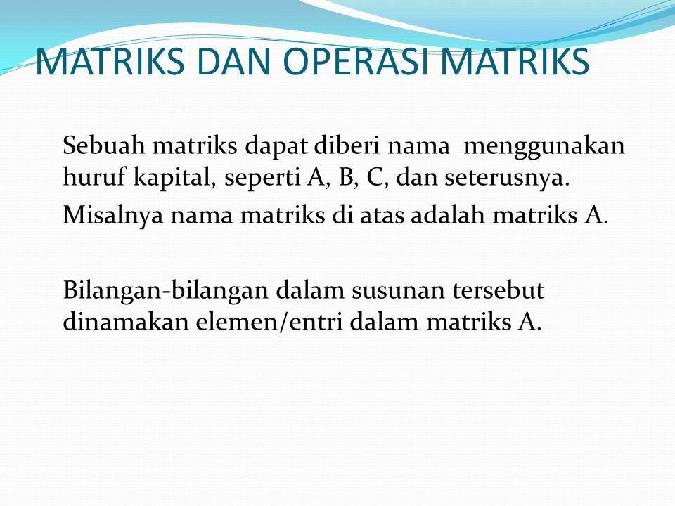 MATRIKS DAN OPERASI MATRIKS Sebuah matriks dapat diberi nama menggunakan huruf kapital, seperti A, B, C, dan seterusnya. Misalnya nama matriks di atas