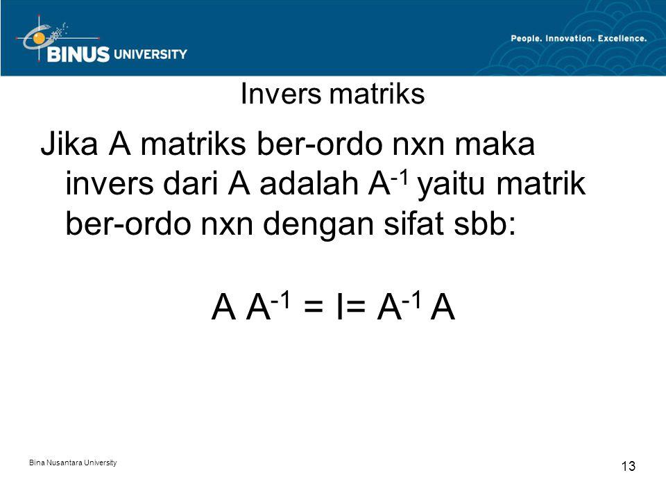 Invers matriks Jika A matriks ber-ordo nxn maka invers dari A adalah A -1 yaitu matrik ber-ordo nxn dengan sifat sbb: A A -1 = I= A -1 A Bina Nusantar