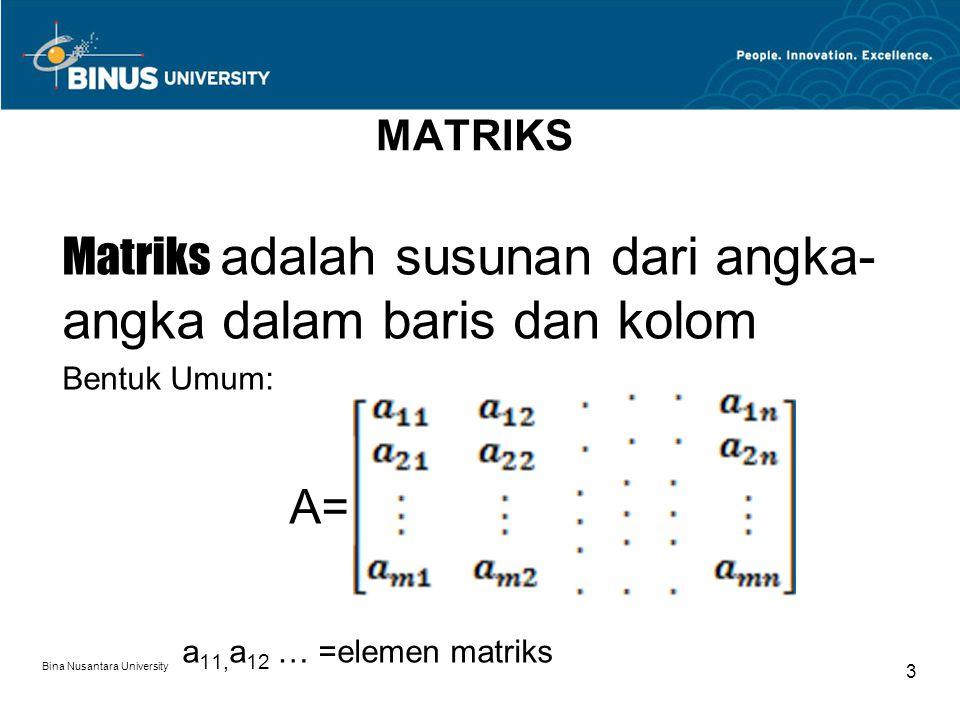Bina Nusantara University 3 MATRIKS Matriks adalah susunan dari angka- angka dalam baris dan kolom Bentuk Umum: A= a 11, a 12 … =elemen matriks