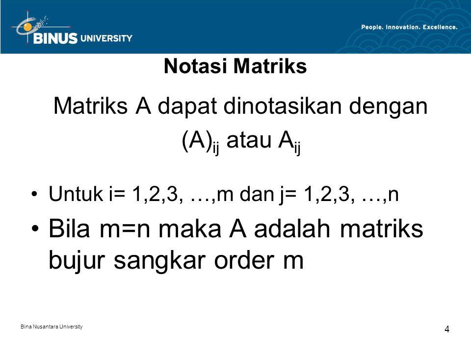 Notasi Matriks Matriks A dapat dinotasikan dengan (A) ij atau A ij Untuk i= 1,2,3, …,m dan j= 1,2,3, …,n Bila m=n maka A adalah matriks bujur sangkar