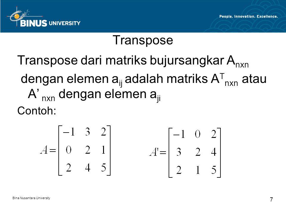 Transpose Transpose dari matriks bujursangkar A nxn dengan elemen a ij adalah matriks A T nxn atau A' nxn dengan elemen a ji Contoh: Bina Nusantara Un