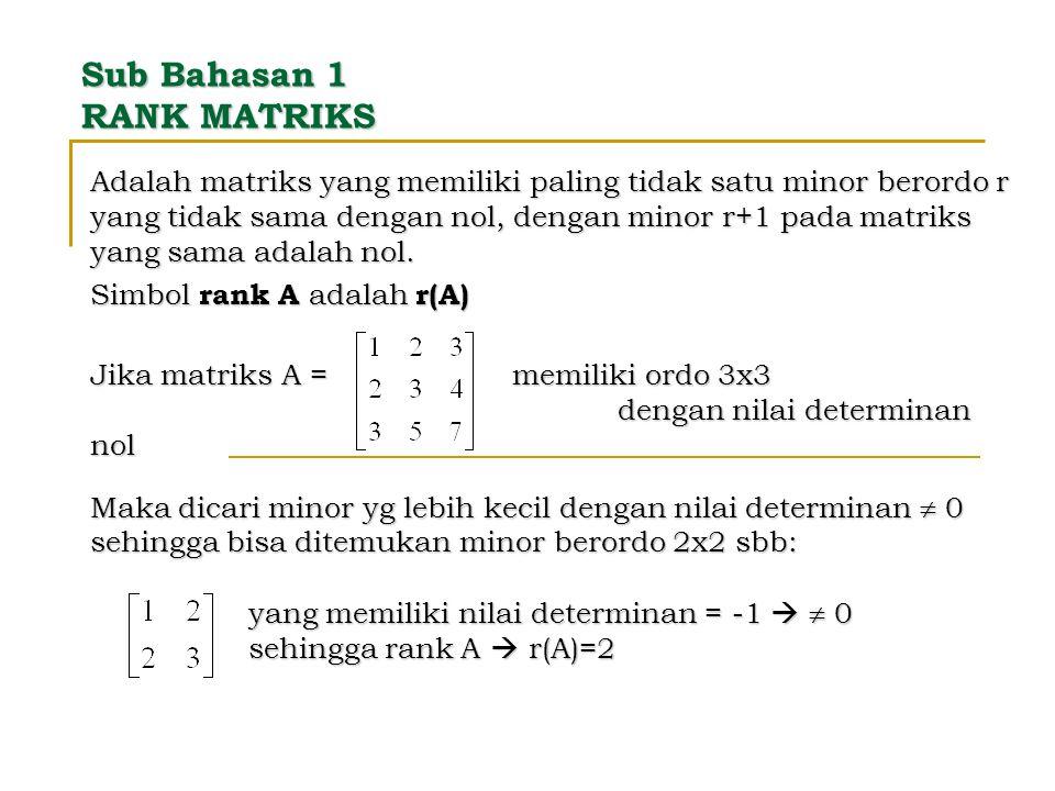 Sub Bahasan 1 RANK MATRIKS Adalah matriks yang memiliki paling tidak satu minor berordo r yang tidak sama dengan nol, dengan minor r+1 pada matriks ya