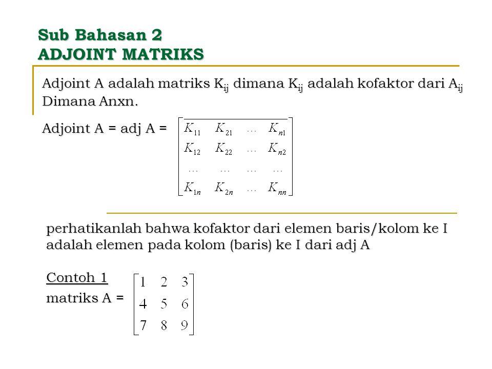 Sub Bahasan 2 ADJOINT MATRIKS Adjoint A adalah matriks K ij dimana K ij adalah kofaktor dari A ij Dimana Anxn. Adjoint A = adj A = perhatikanlah bahwa