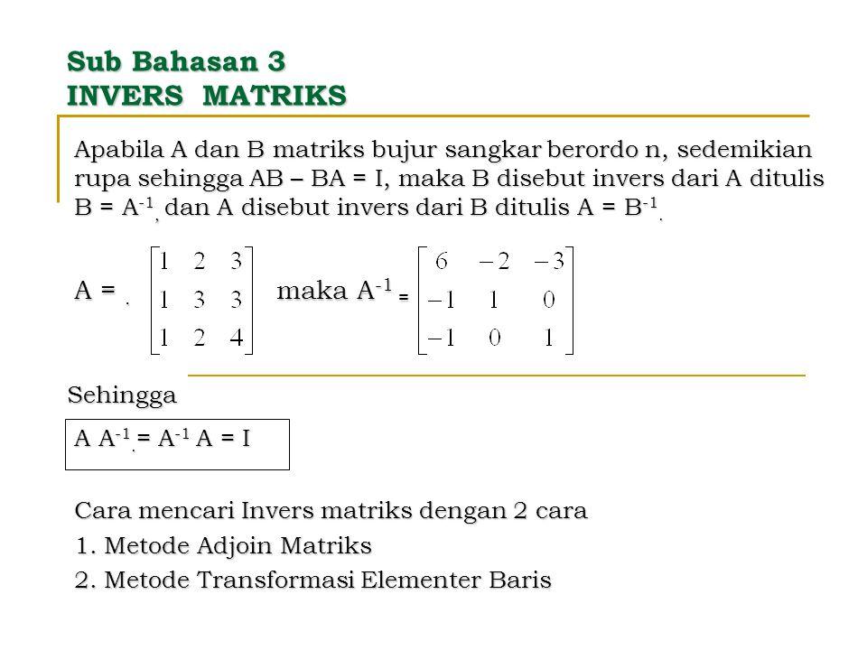 Sub Bahasan 3 INVERS MATRIKS Apabila A dan B matriks bujur sangkar berordo n, sedemikian rupa sehingga AB – BA = I, maka B disebut invers dari A ditul